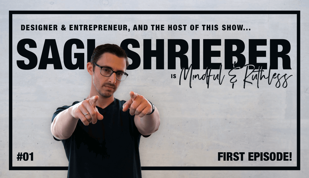 What does Mindful & Ruthless even mean? (w/ Sagi Shrieber – Designer & Entrepreneur)